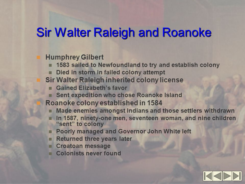 Sir Walter Raleigh and Roanoke Humphrey Gilbert 1583 sailed to Newfoundland to try and establish colony Died in storm in failed colony attempt Sir Walter Raleigh inherited colony license Gained Elizabeth's favor Sent expedition who chose Roanoke Island Roanoke colony established in 1584 Made enemies amongst Indians and those settlers withdrawn In 1587, ninety-one men, seventeen woman, and nine children sent to colony Poorly managed and Governor John White left Returned three years later Croatoan message Colonists never found