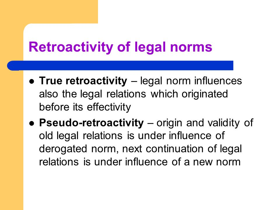 Retroactivity of legal norms True retroactivity – legal norm influences also the legal relations which originated before its effectivity Pseudo-retroa