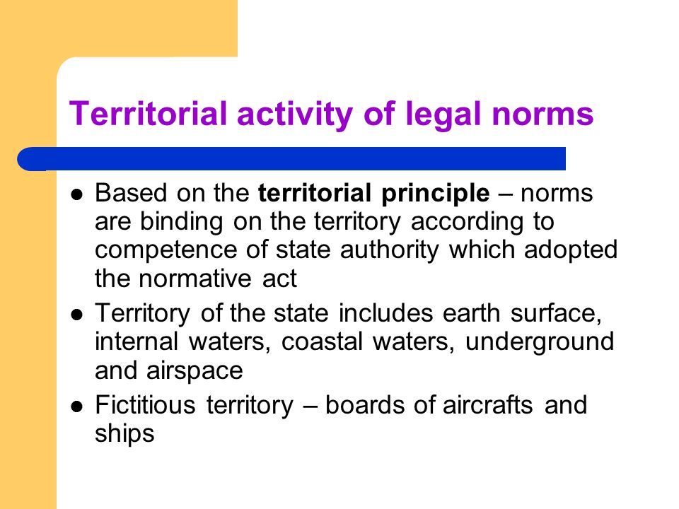 Territorial activity of legal norms Based on the territorial principle – norms are binding on the territory according to competence of state authority