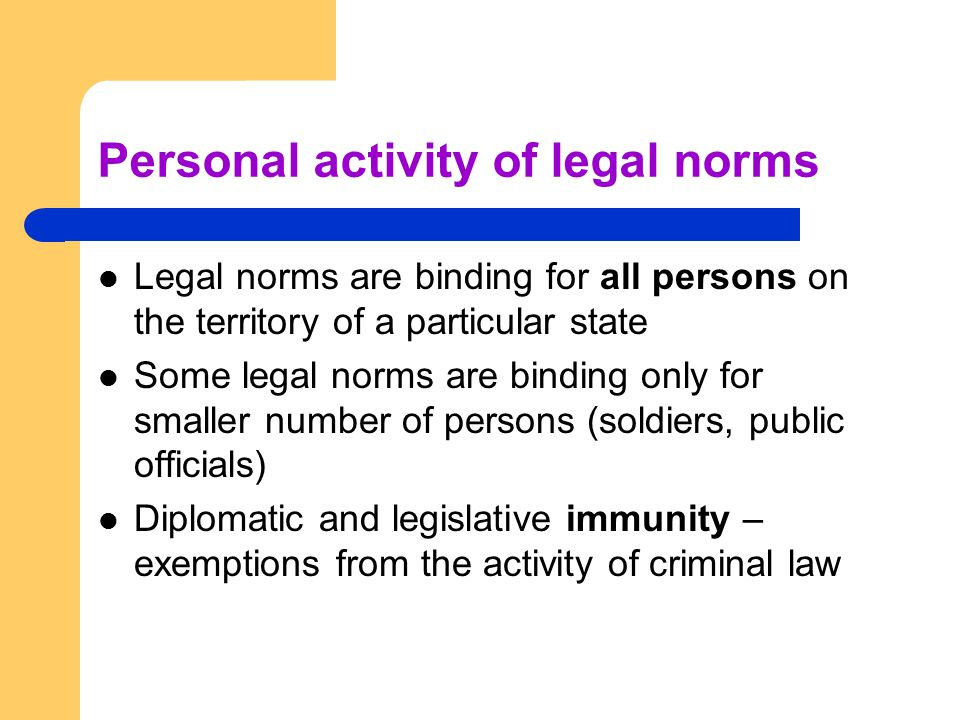 Personal activity of legal norms Legal norms are binding for all persons on the territory of a particular state Some legal norms are binding only for