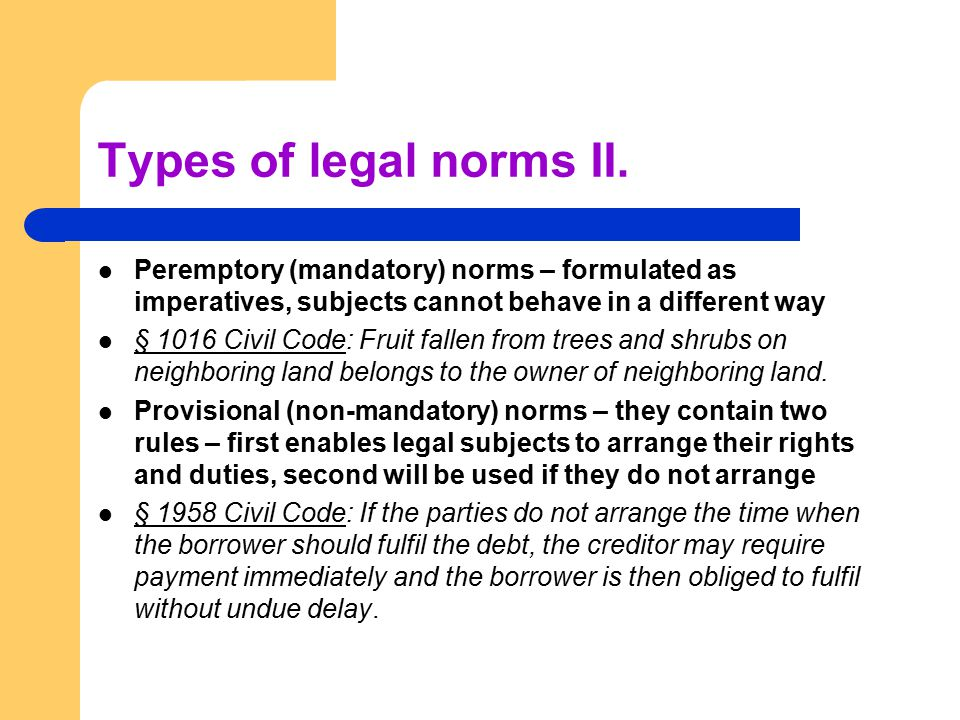 Types of legal norms II. Peremptory (mandatory) norms – formulated as imperatives, subjects cannot behave in a different way § 1016 Civil Code: Fruit