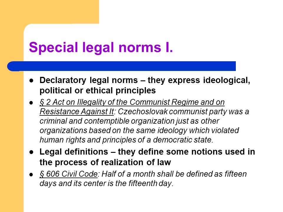 Special legal norms I. Declaratory legal norms – they express ideological, political or ethical principles § 2 Act on Illegality of the Communist Regi