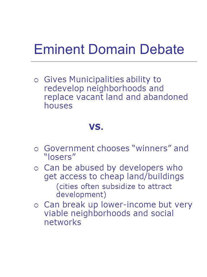 Eminent Domain Debate  Gives Municipalities ability to redevelop neighborhoods and replace vacant land and abandoned houses VS.