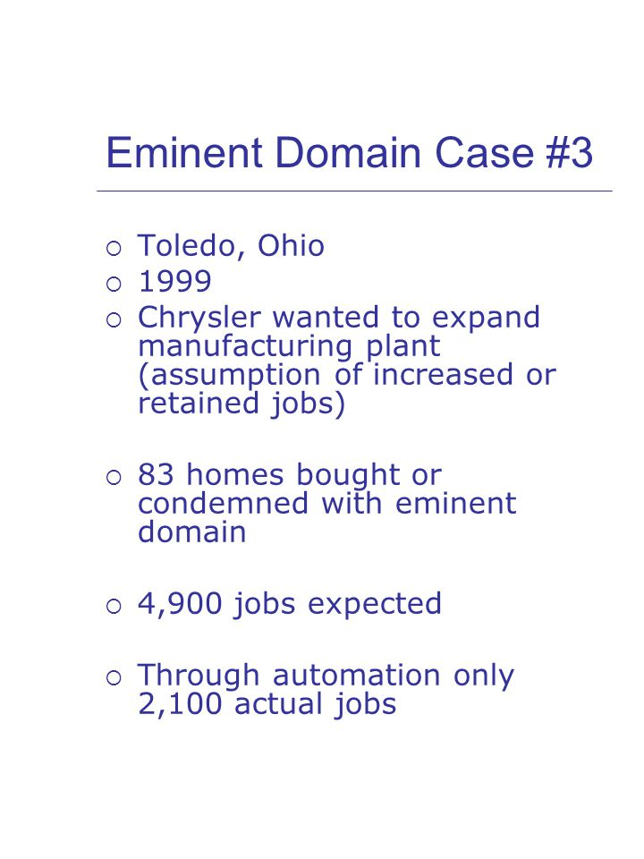 Eminent Domain Case #3  Toledo, Ohio  1999  Chrysler wanted to expand manufacturing plant (assumption of increased or retained jobs)  83 homes bought or condemned with eminent domain  4,900 jobs expected  Through automation only 2,100 actual jobs