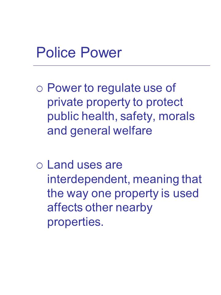 Police Power  Power to regulate use of private property to protect public health, safety, morals and general welfare  Land uses are interdependent, meaning that the way one property is used affects other nearby properties.