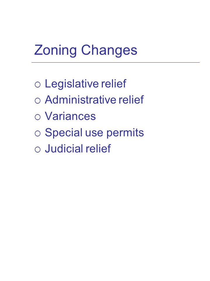 Zoning Changes  Legislative relief  Administrative relief  Variances  Special use permits  Judicial relief