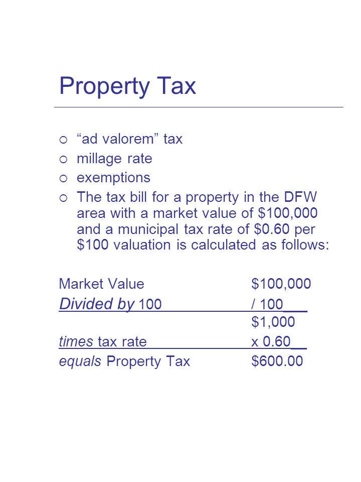 Property Tax  ad valorem tax  millage rate  exemptions  The tax bill for a property in the DFW area with a market value of $100,000 and a municipal tax rate of $0.60 per $100 valuation is calculated as follows: Market Value$100,000 Divided by 100/ 100___ $1,000 times tax ratex 0.60__ equals Property Tax$600.00
