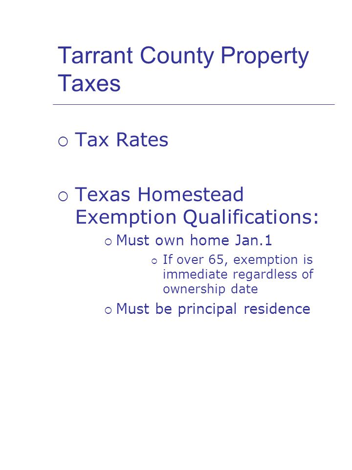 Tarrant County Property Taxes  Tax Rates  Texas Homestead Exemption Qualifications:  Must own home Jan.1  If over 65, exemption is immediate regardless of ownership date  Must be principal residence