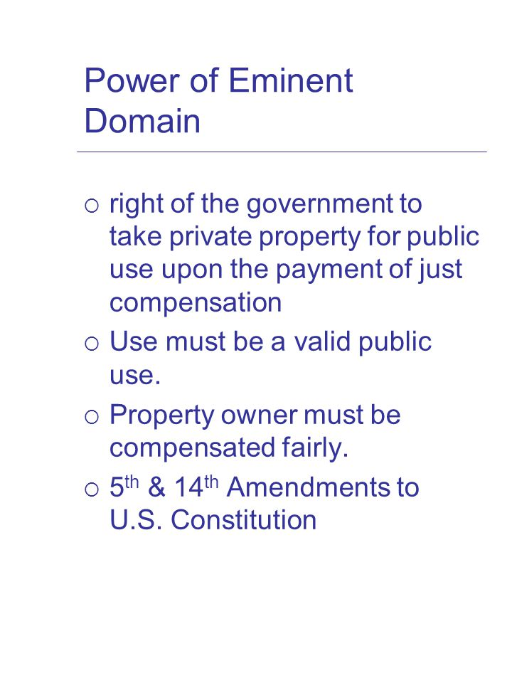 Power of Eminent Domain  right of the government to take private property for public use upon the payment of just compensation  Use must be a valid public use.
