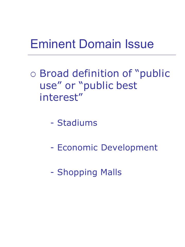 Eminent Domain Issue  Broad definition of public use or public best interest - Stadiums - Economic Development - Shopping Malls