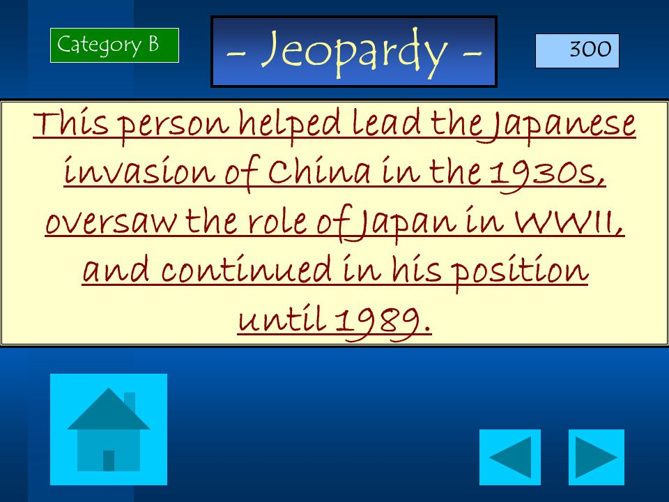 - Jeopardy - This person helped lead the Japanese invasion of China in the 1930s, oversaw the role of Japan in WWII, and continued in his position until 1989.