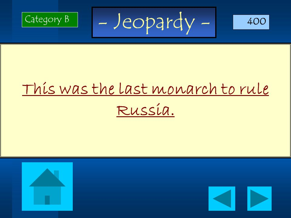 - Jeopardy - This was the last monarch to rule Russia. Category B 400