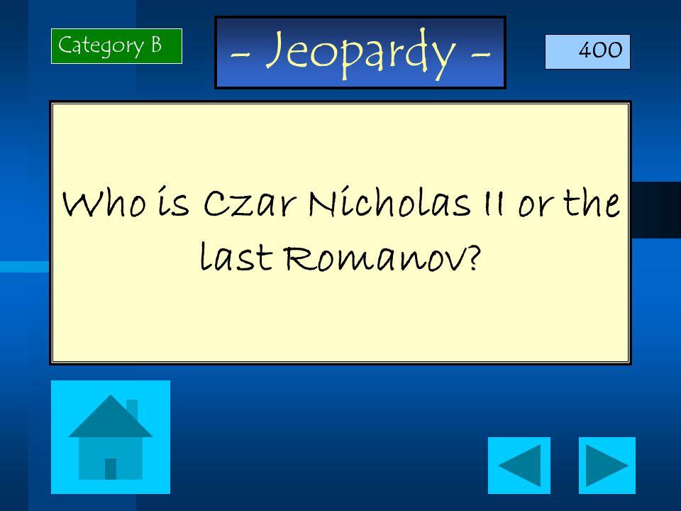 - Jeopardy - Who is Czar Nicholas II or the last Romanov Category B 400