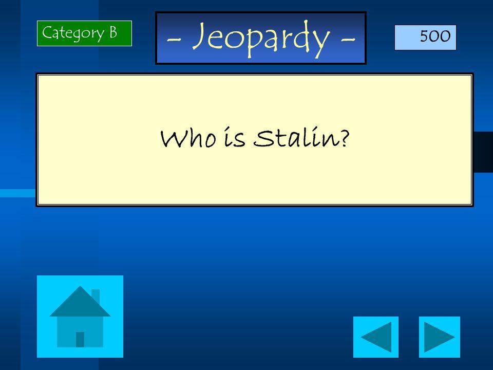 - Jeopardy - Who is Stalin Category B 500