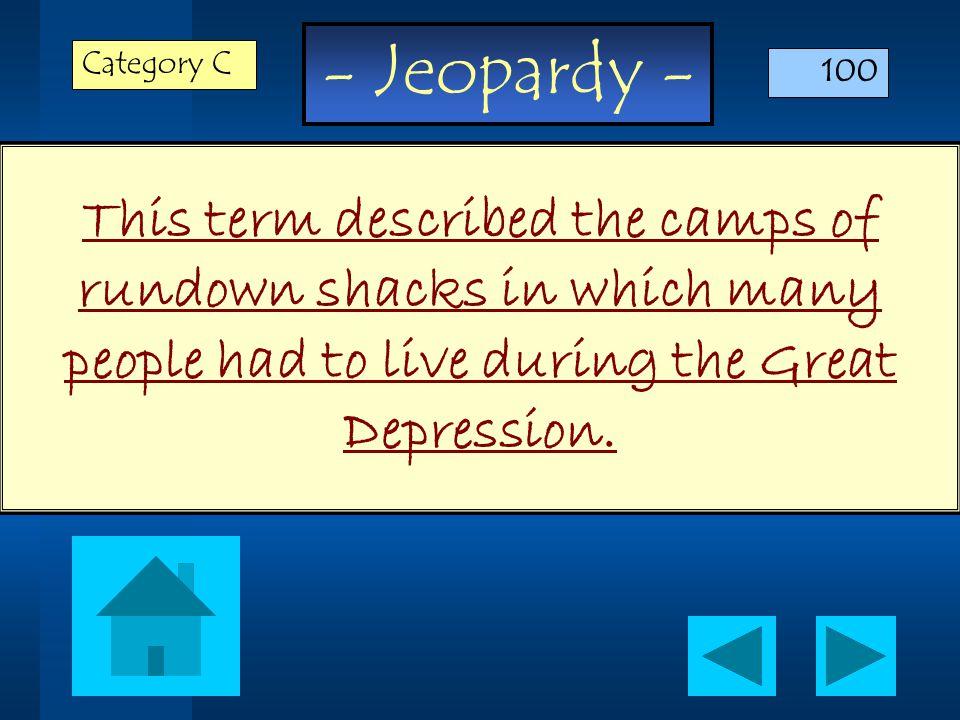 - Jeopardy - This term described the camps of rundown shacks in which many people had to live during the Great Depression.