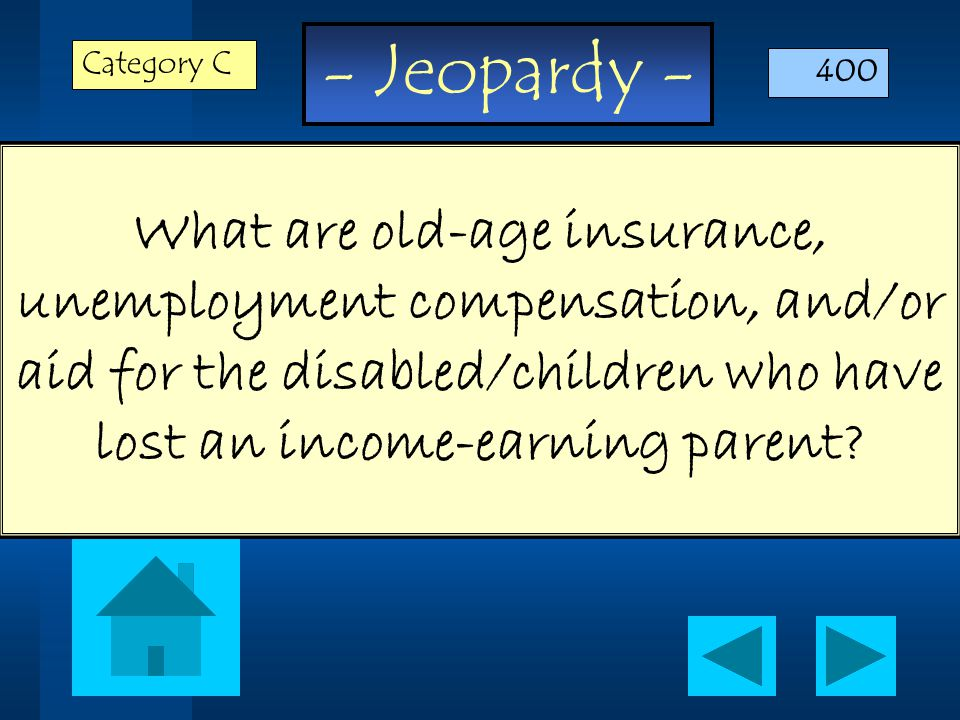 - Jeopardy - What are old-age insurance, unemployment compensation, and/or aid for the disabled/children who have lost an income-earning parent.