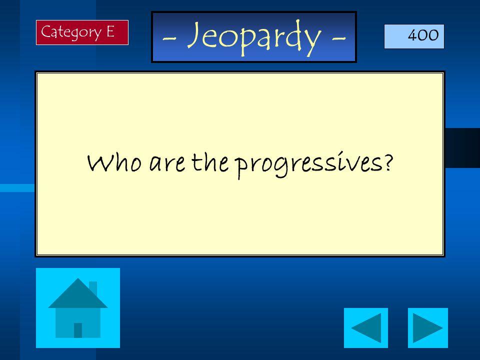 - Jeopardy - Who are the progressives Category E 400