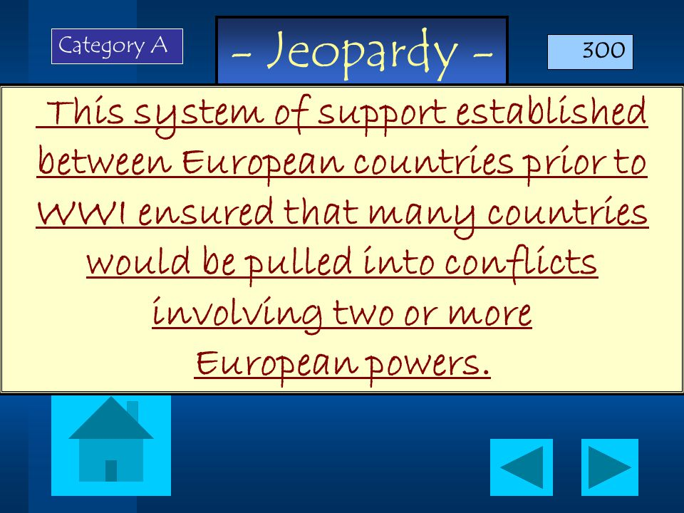 - Jeopardy - This system of support established between European countries prior to WWI ensured that many countries would be pulled into conflicts involving two or more European powers.