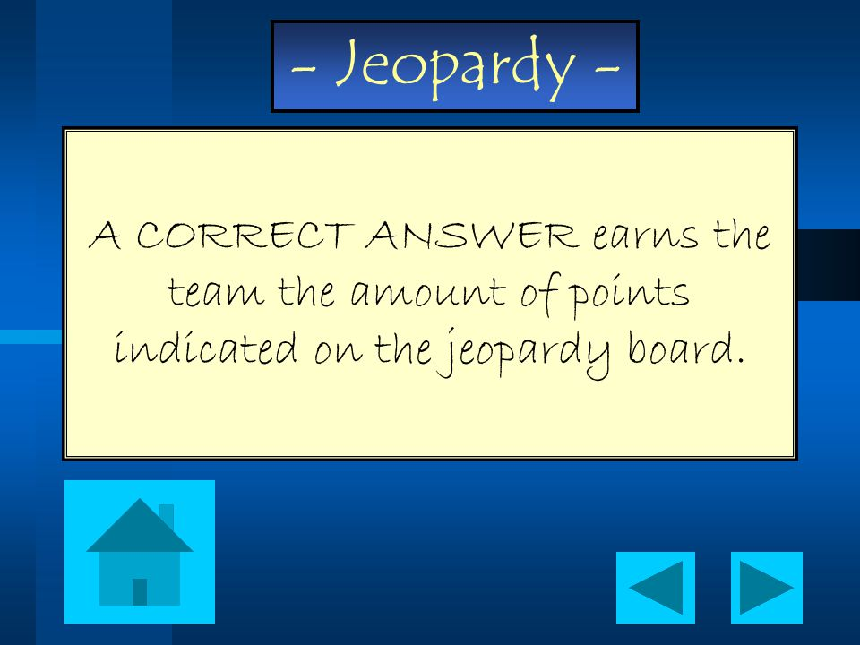 - Jeopardy - A CORRECT ANSWER earns the team the amount of points indicated on the jeopardy board.