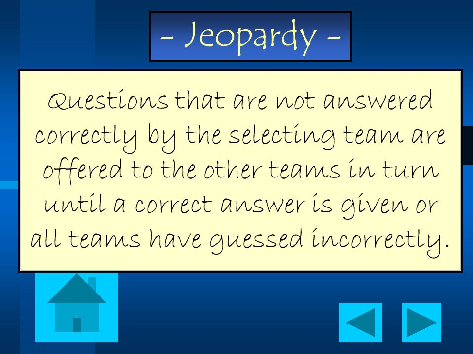 - Jeopardy - Questions that are not answered correctly by the selecting team are offered to the other teams in turn until a correct answer is given or all teams have guessed incorrectly.
