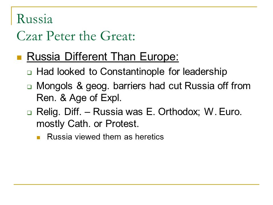 Russia Czar Peter the Great: Russia Different Than Europe:  Had looked to Constantinople for leadership  Mongols & geog. barriers had cut Russia off