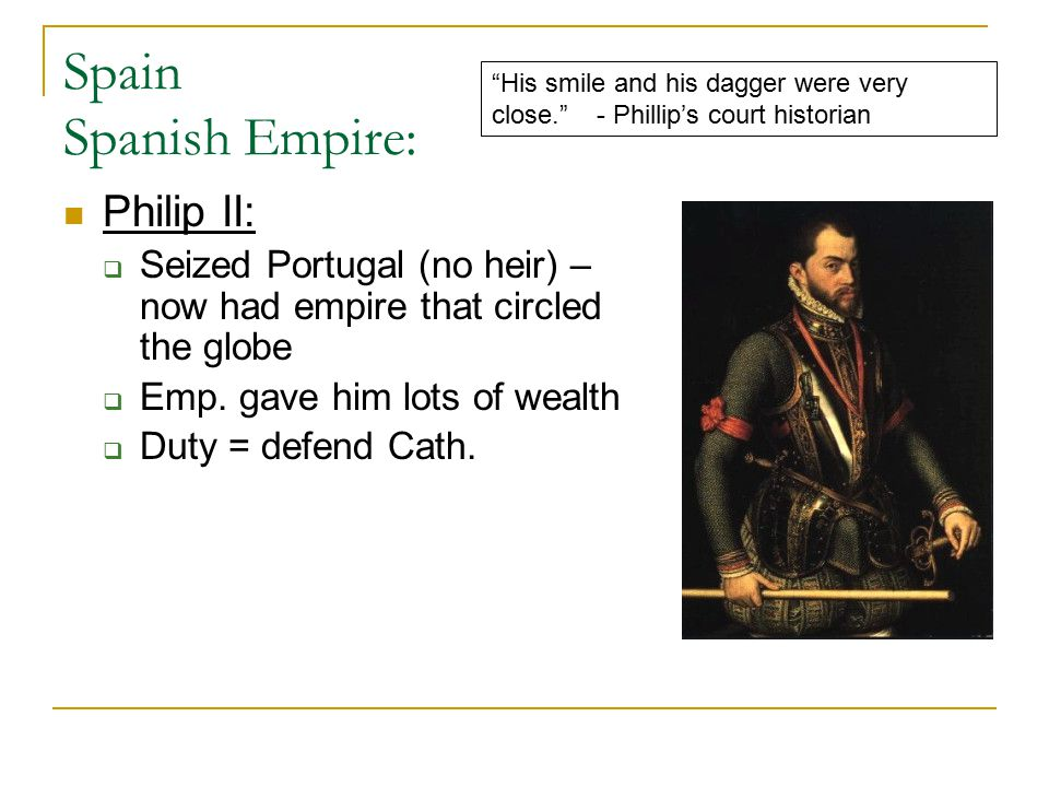 Spain Spanish Empire: Philip II:  Seized Portugal (no heir) – now had empire that circled the globe  Emp. gave him lots of wealth  Duty = defend Ca