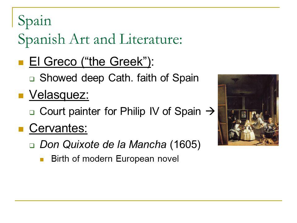 "Spain Spanish Art and Literature: El Greco (""the Greek""):  Showed deep Cath. faith of Spain Velasquez:  Court painter for Philip IV of Spain  Cerva"