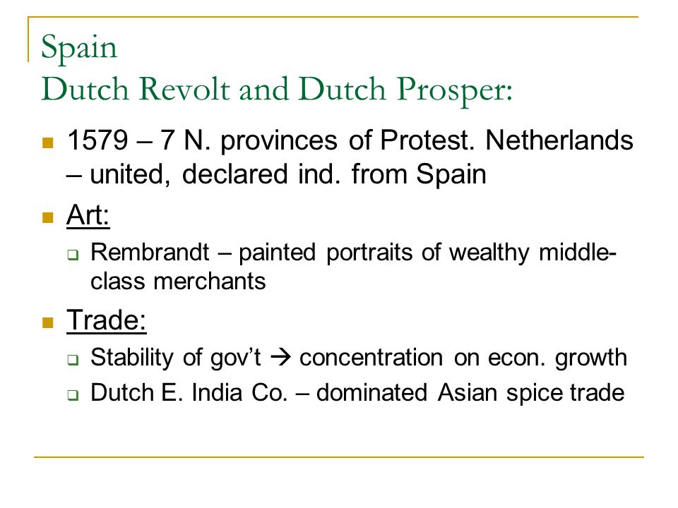 Spain Dutch Revolt and Dutch Prosper: 1579 – 7 N. provinces of Protest. Netherlands – united, declared ind. from Spain Art:  Rembrandt – painted port