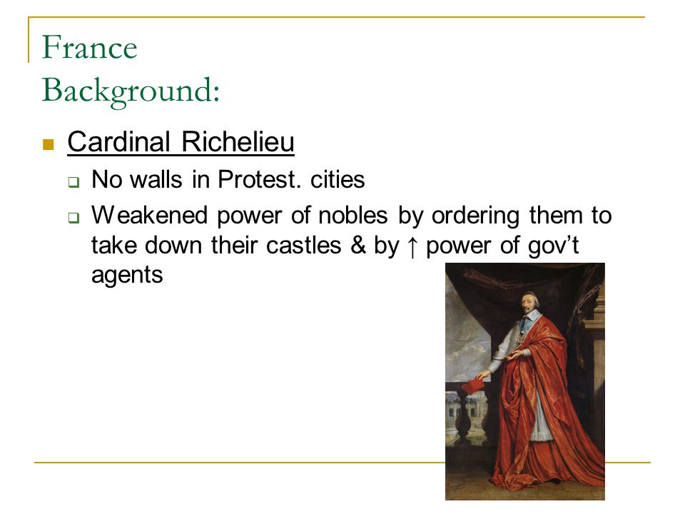 France Background: Cardinal Richelieu  No walls in Protest. cities  Weakened power of nobles by ordering them to take down their castles & by ↑ powe