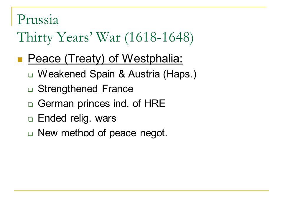 Prussia Thirty Years' War (1618-1648) Peace (Treaty) of Westphalia:  Weakened Spain & Austria (Haps.)  Strengthened France  German princes ind. of