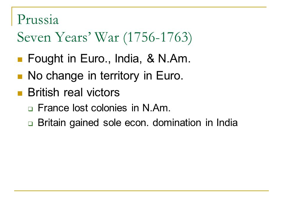 Prussia Seven Years' War (1756-1763) Fought in Euro., India, & N.Am. No change in territory in Euro. British real victors  France lost colonies in N.
