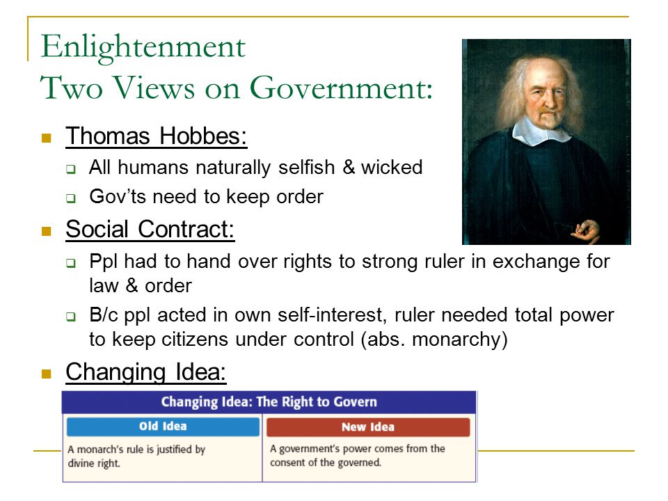Enlightenment Two Views on Government: Thomas Hobbes:  All humans naturally selfish & wicked  Gov'ts need to keep order Social Contract:  Ppl had t