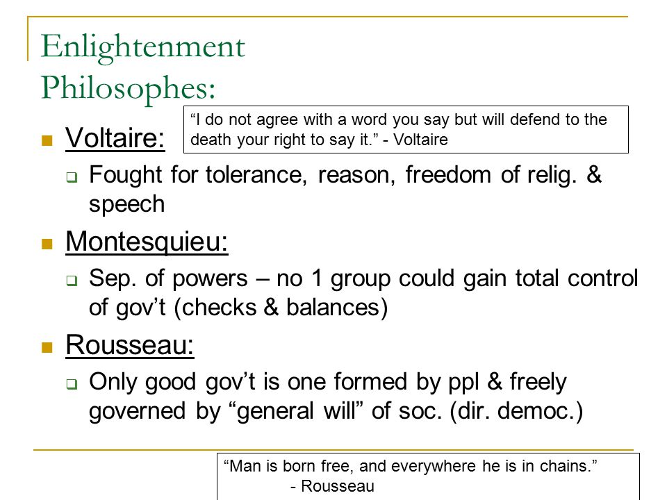 Enlightenment Philosophes: Voltaire:  Fought for tolerance, reason, freedom of relig. & speech Montesquieu:  Sep. of powers – no 1 group could gain