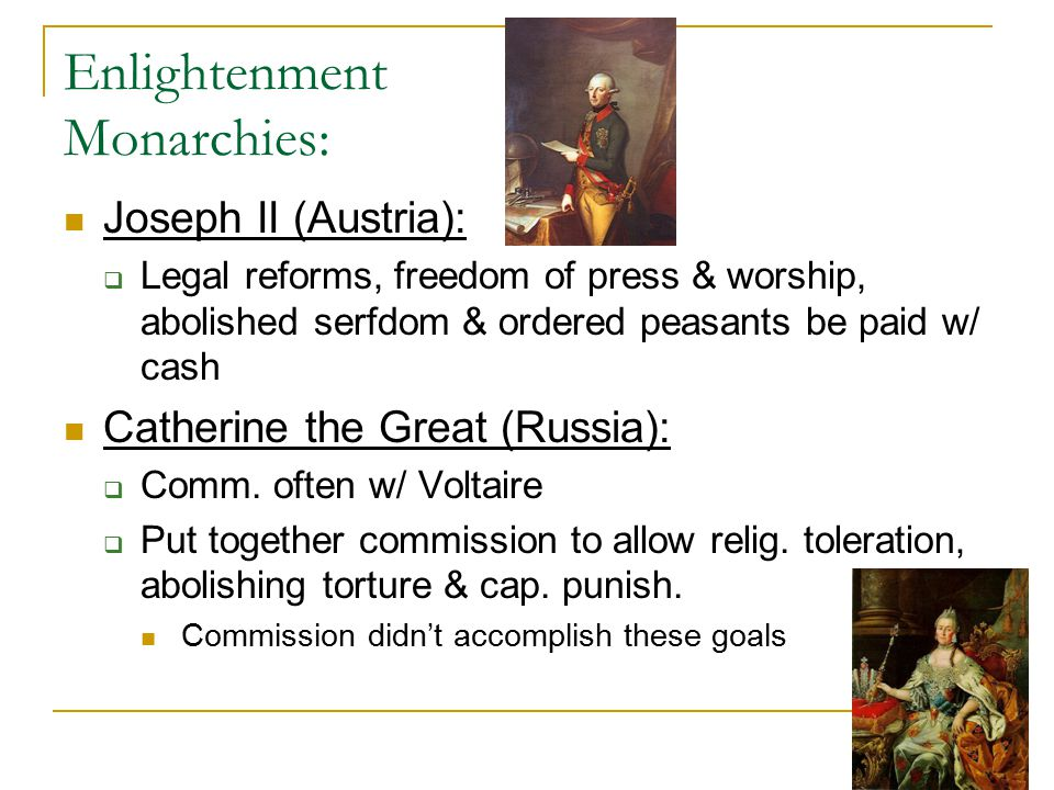 Enlightenment Monarchies: Joseph II (Austria):  Legal reforms, freedom of press & worship, abolished serfdom & ordered peasants be paid w/ cash Cathe