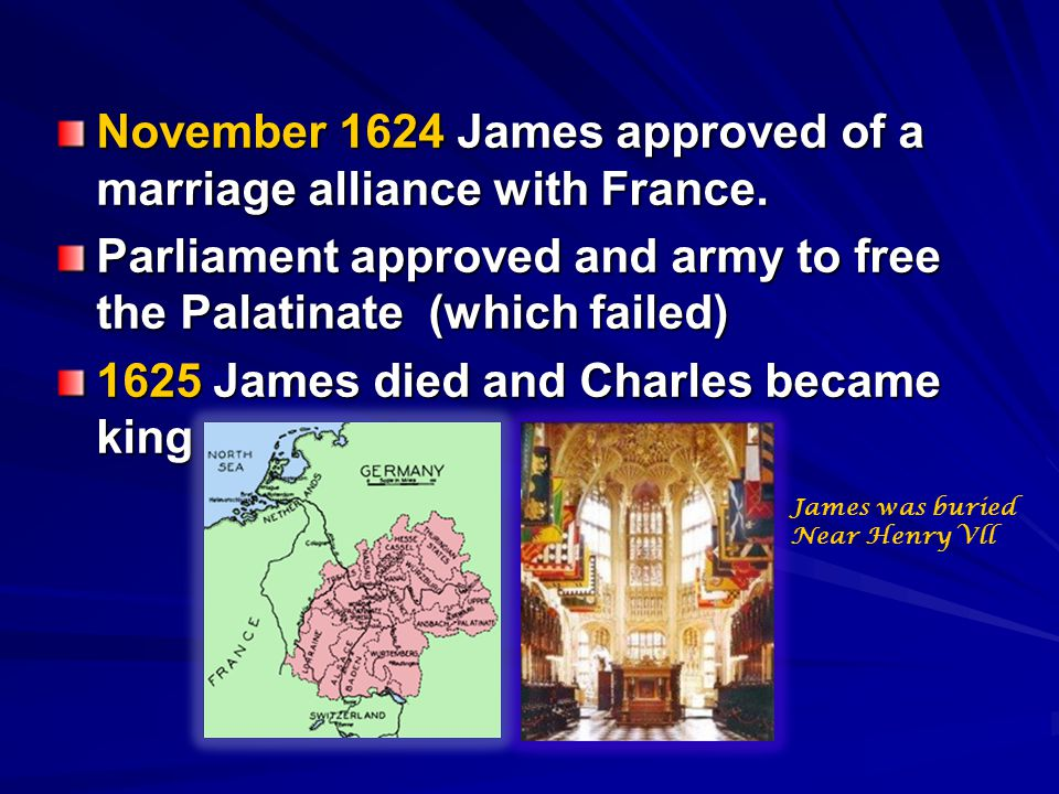 November 1624 James approved of a marriage alliance with France. Parliament approved and army to free the Palatinate (which failed) 1625 James died an