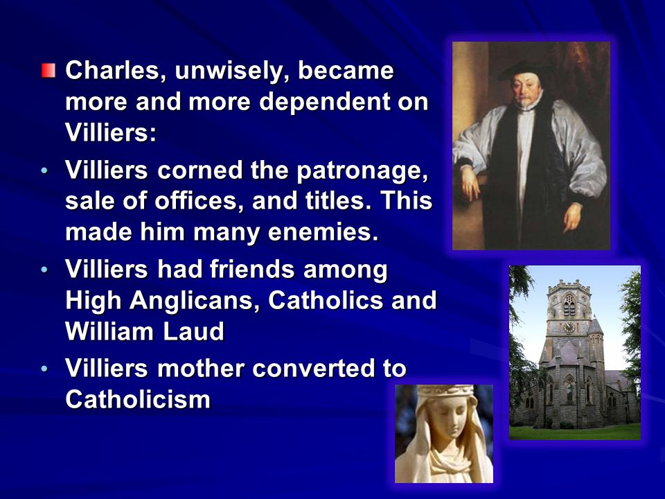 Charles, unwisely, became more and more dependent on Villiers: Villiers corned the patronage, sale of offices, and titles. This made him many enemies.