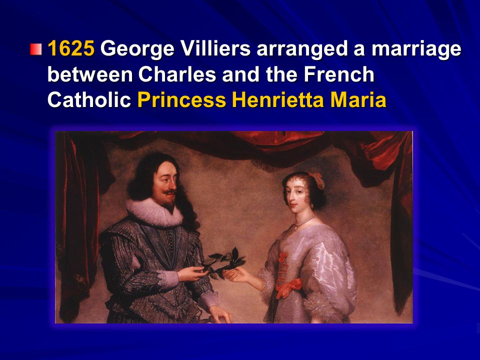 1625 George Villiers arranged a marriage between Charles and the French Catholic Princess Henrietta Maria