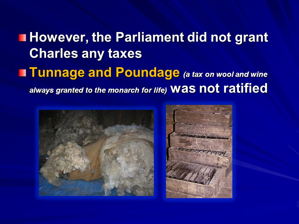 However, the Parliament did not grant Charles any taxes Tunnage and Poundage (a tax on wool and wine always granted to the monarch for life) was not r