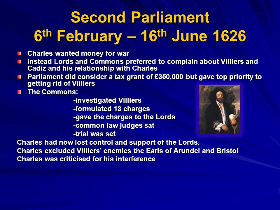 Second Parliament 6 th February – 16 th June 1626 Charles wanted money for war Instead Lords and Commons preferred to complain about Villiers and Cadiz and his relationship with Charles Parliament did consider a tax grant of £350,000 but gave top priority to getting rid of Villiers The Commons: -investigated Villiers -investigated Villiers -formulated 13 charges -formulated 13 charges -gave the charges to the Lords -gave the charges to the Lords -common law judges sat -common law judges sat -trial was set -trial was set Charles had now lost control and support of the Lords.