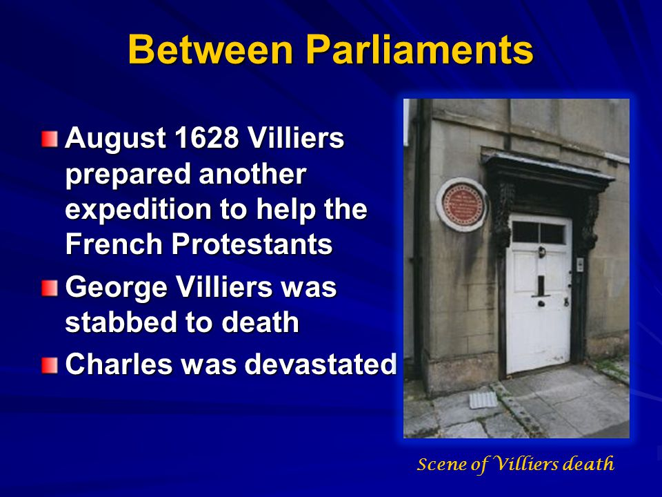 Between Parliaments August 1628 Villiers prepared another expedition to help the French Protestants George Villiers was stabbed to death Charles was devastated Scene of Villiers death