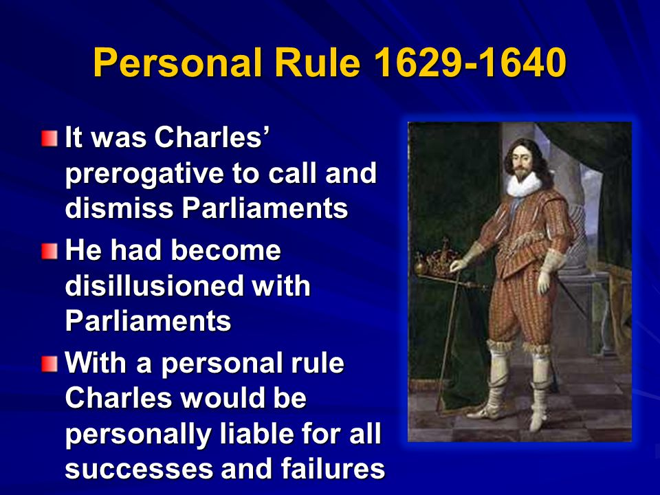 Personal Rule 1629-1640 It was Charles' prerogative to call and dismiss Parliaments He had become disillusioned with Parliaments With a personal rule Charles would be personally liable for all successes and failures