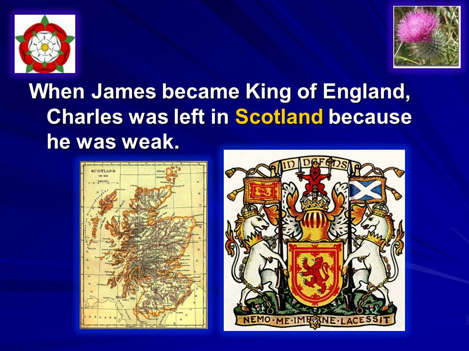 When James became King of England, Charles was left in Scotland because he was weak.