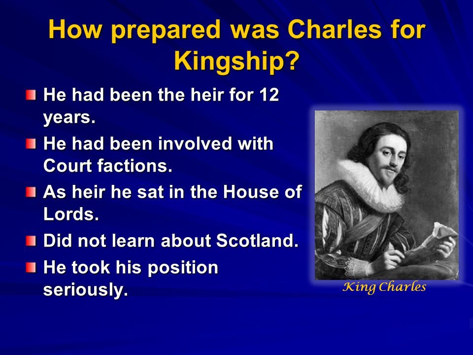 How prepared was Charles for Kingship? He had been the heir for 12 years. He had been involved with Court factions. As heir he sat in the House of Lor