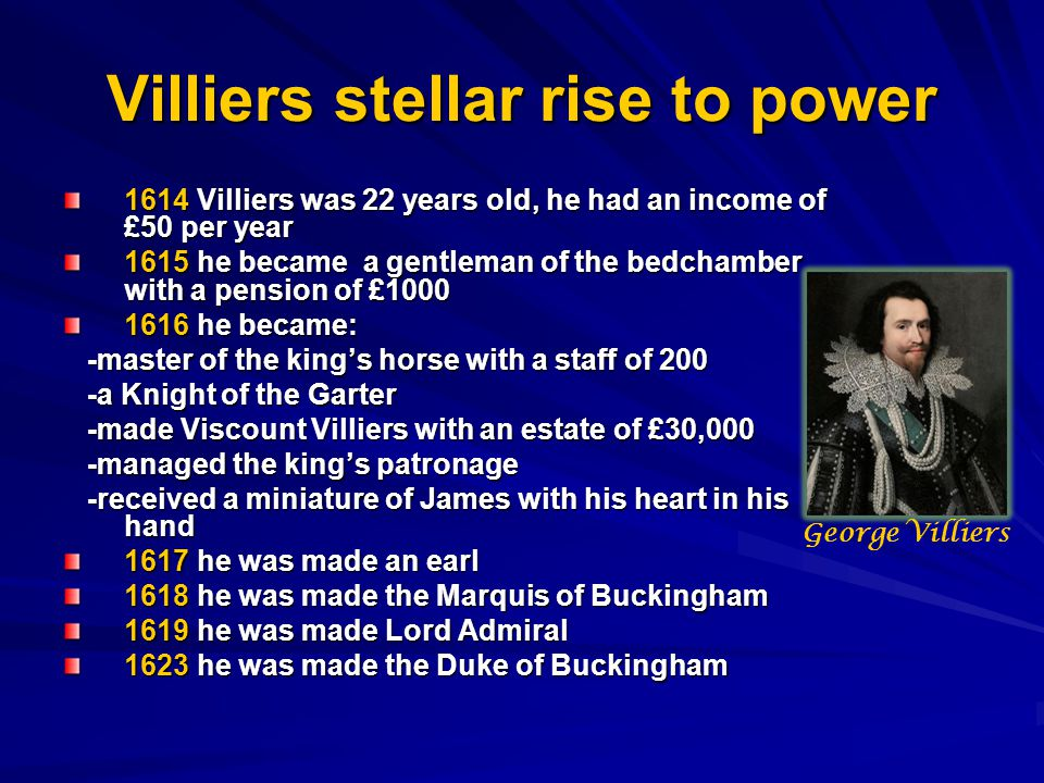 Villiers stellar rise to power 1614 Villiers was 22 years old, he had an income of £50 per year 1615 he became a gentleman of the bedchamber with a pension of £1000 1616 he became: -master of the king's horse with a staff of 200 -master of the king's horse with a staff of 200 -a Knight of the Garter -a Knight of the Garter -made Viscount Villiers with an estate of £30,000 -made Viscount Villiers with an estate of £30,000 -managed the king's patronage -managed the king's patronage -received a miniature of James with his heart in his hand -received a miniature of James with his heart in his hand 1617 he was made an earl 1618 he was made the Marquis of Buckingham 1619 he was made Lord Admiral 1623 he was made the Duke of Buckingham George Villiers