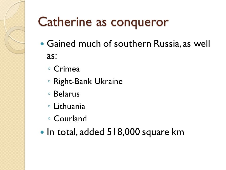 Catherine as conqueror Gained much of southern Russia, as well as: ◦ Crimea ◦ Right-Bank Ukraine ◦ Belarus ◦ Lithuania ◦ Courland In total, added 518,000 square km