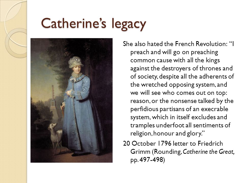 Catherine's legacy She also hated the French Revolution: I preach and will go on preaching common cause with all the kings against the destroyers of thrones and of society, despite all the adherents of the wretched opposing system, and we will see who comes out on top: reason, or the nonsense talked by the perfidious partisans of an execrable system, which in itself excludes and tramples underfoot all sentiments of religion, honour and glory. 20 October 1796 letter to Friedrich Grimm (Rounding, Catherine the Great, pp.