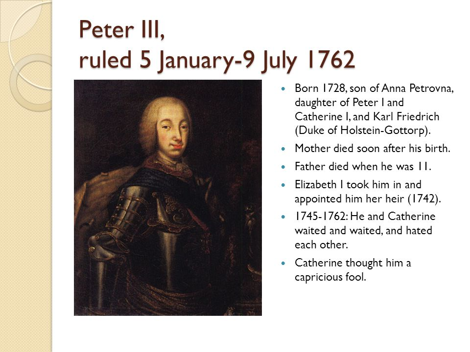 Peter III, ruled 5 January-9 July 1762 Born 1728, son of Anna Petrovna, daughter of Peter I and Catherine I, and Karl Friedrich (Duke of Holstein-Gottorp).