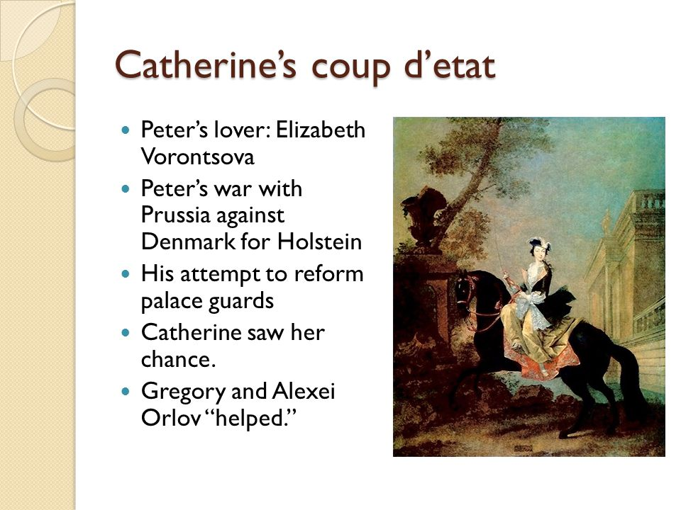 Catherine's coup d'etat Peter's lover: Elizabeth Vorontsova Peter's war with Prussia against Denmark for Holstein His attempt to reform palace guards Catherine saw her chance.