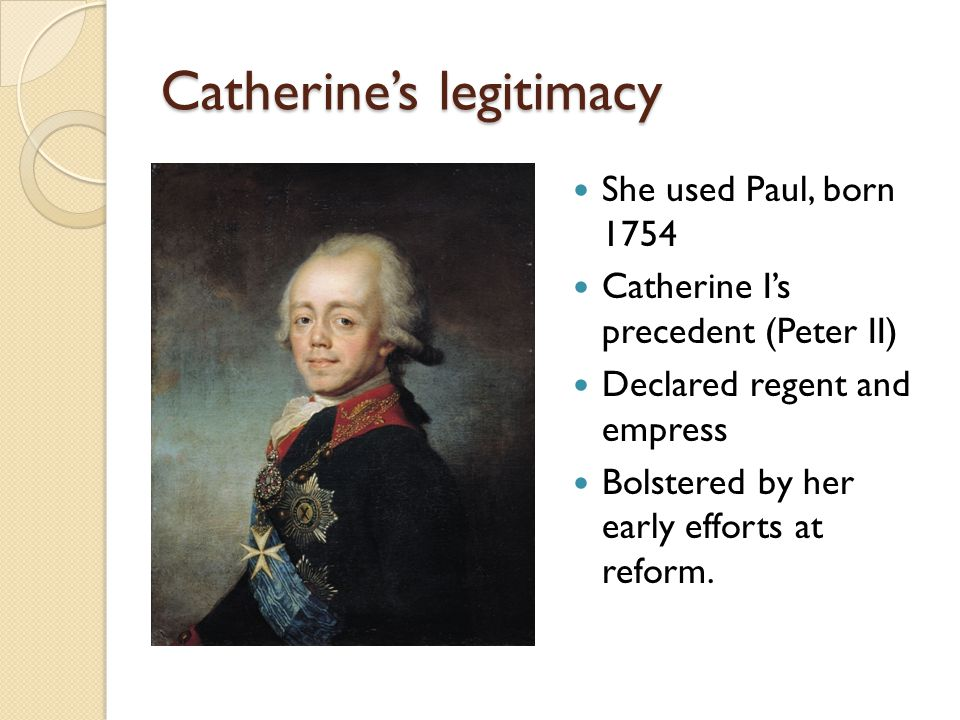 Catherine's legitimacy She used Paul, born 1754 Catherine I's precedent (Peter II) Declared regent and empress Bolstered by her early efforts at reform.