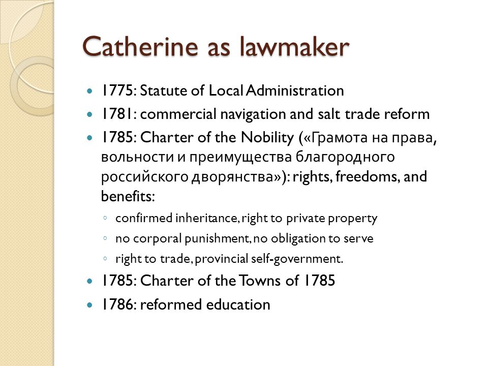 Catherine as lawmaker 1775: Statute of Local Administration 1781: commercial navigation and salt trade reform 1785: Charter of the Nobility (« Грамота на права, вольности и преимущества благородного российского дворянства »): rights, freedoms, and benefits: ◦ confirmed inheritance, right to private property ◦ no corporal punishment, no obligation to serve ◦ right to trade, provincial self-government.